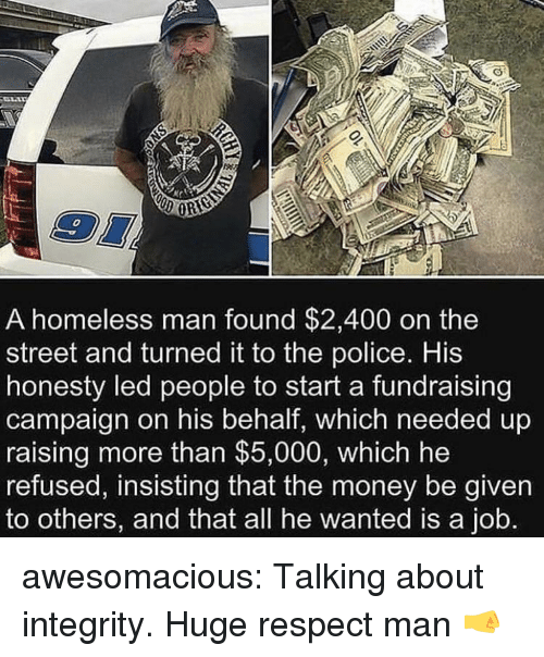 Homeless, Money, and Police: 0  A homeless man found $2,400 on the  street and turned it to the police. His  honesty led people to start a fundraising  campaign on his behalf, which needed up  raising more than $5,000, which he  refused, insisting that the money be given  to others, and that all he wanted is a job. awesomacious:  Talking about integrity. Huge respect man 🤜