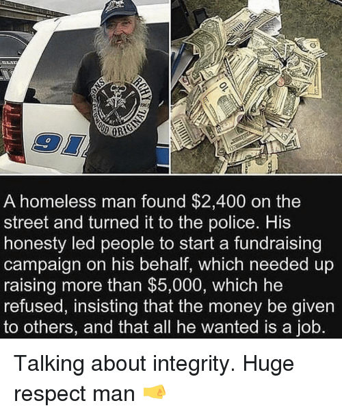 homeless man: 0  A homeless man found $2,400 on the  street and turned it to the police. His  honesty led people to start a fundraising  campaign on his behalf, which needed up  raising more than $5,000, which he  refused, insisting that the money be given  to others, and that all he wanted is a job. Talking about integrity. Huge respect man 🤜