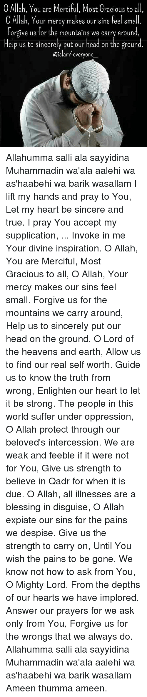 gracious: 0 Allah, You are Merciful, Most Gracious to all,  O Allah, Your mercy makes our sins feel small  Forgive us for the mountains we carry around  Help us to sincerely put our head on the ground  @islam everyone Allahumma salli ala sayyidina Muhammadin wa'ala aalehi wa as'haabehi wa barik wasallam I lift my hands and pray to You, Let my heart be sincere and true. I pray You accept my supplication, ... Invoke in me Your divine inspiration. O Allah, You are Merciful, Most Gracious to all, O Allah, Your mercy makes our sins feel small. Forgive us for the mountains we carry around, Help us to sincerely put our head on the ground. O Lord of the heavens and earth, Allow us to find our real self worth. Guide us to know the truth from wrong, Enlighten our heart to let it be strong. The people in this world suffer under oppression, O Allah protect through our beloved's intercession. We are weak and feeble if it were not for You, Give us strength to believe in Qadr for when it is due. O Allah, all illnesses are a blessing in disguise, O Allah expiate our sins for the pains we despise. Give us the strength to carry on, Until You wish the pains to be gone. We know not how to ask from You, O Mighty Lord, From the depths of our hearts we have implored. Answer our prayers for we ask only from You, Forgive us for the wrongs that we always do. Allahumma salli ala sayyidina Muhammadin wa'ala aalehi wa as'haabehi wa barik wasallam Ameen thumma ameen.