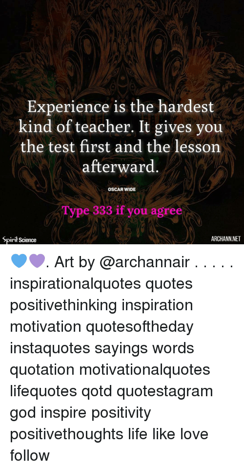 sayings: 0  Experience is the hardest  kind of teacher. It gives you  the test first and the lesson  afterward  OSCAR WIDE  Type 333 if you agree  Spirit Science  ARCHANN.NET 💙💜. Art by @archannair . . . . . inspirationalquotes quotes positivethinking inspiration motivation quotesoftheday instaquotes sayings words quotation motivationalquotes lifequotes qotd quotestagram god inspire positivity positivethoughts life like love follow