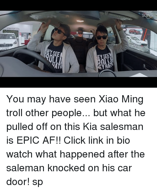Af, Click, and Memes: 0  EY SEE You may have seen Xiao Ming troll other people... but what he pulled off on this Kia salesman is EPIC AF!! Click link in bio watch what happened after the saleman knocked on his car door! sp