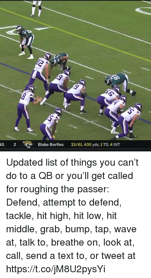 Sports, Text, and Can: 0  G 2  Blake Bortles  33/61, 430 yds, 1 TD, 4 INT Updated list of things you can't do to a QB or you'll get called for roughing the passer:  Defend, attempt to defend, tackle, hit high, hit low, hit middle, grab, bump, tap, wave at, talk to, breathe on, look at, call, send a text to, or tweet at https://t.co/jM8U2pysYi