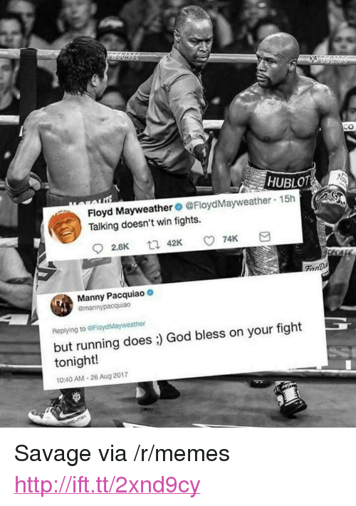 "hublot: 0  HUBLOT  Floyd Mayweather@FloydMayweather  Talking doesn't win fights.  15h  FonD  Manny Pacquiao  @mannypacquiao  Replying to @FloydMayweather  but running does ;) God bless on your fight  tonight!  0:40 AM-26 Aug 2017 <p>Savage via /r/memes <a href=""http://ift.tt/2xnd9cy"">http://ift.tt/2xnd9cy</a></p>"