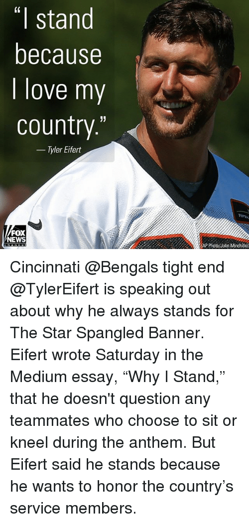 "Cincinnati Bengals: (0  I stand  because  I love my  country.'""  - Tyler Eifert  FIFTH  FOX  NEWS  lhn Mtinchillol Cincinnati @Bengals tight end @TylerEifert is speaking out about why he always stands for The Star Spangled Banner. Eifert wrote Saturday in the Medium essay, ""Why I Stand,"" that he doesn't question any teammates who choose to sit or kneel during the anthem. But Eifert said he stands because he wants to honor the country's service members."