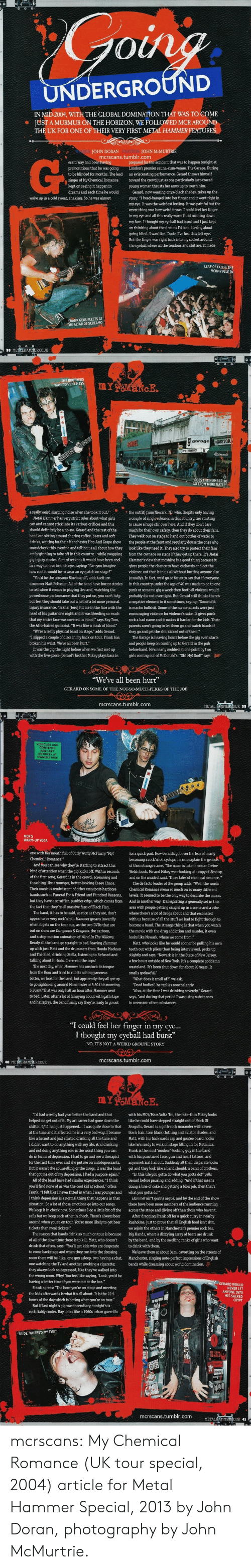 "9/11, Apparently, and Arguing: 0  IN MID-2004, WITH THE GLOBAL DOMINATION THAT WAS TO COME  JUST A MURMUR ON THE HORIZON, WE FOLLOWED MCR AROUND  THE UK FOR ONE OF THEIR VERY FIRST METAL HAMMER FEATURES  WORDS: JOHN DORAN PHOTOS: JOHN McMURTRIE  mcrscans.tumblr.com  G-  prepared for the accident that was to happen tonight at  premier sauna-cum-venue, The Garage. During  erard Way had been having  premonitions that he was going  to be blinded for months. The lead an eviscerating performance, Gerard throws himself  singer of My Chemical Romancetoward the crowd just as one particularly lust-crazed  kept on seeing it happen in  dreams and each time he would  young woman thrusts her arms up to touch him.  Gerard, now wearing onyx-black shades, takes up the  story: ""I head-banged into her finger and it went right in  my eye. It was the weirdest feeling. It was painful but the  worst thing was how weird it was. I could feel her finger  in my eye and all this really warm fluid running down  my face. I thought my eyeball had burst and I just kept  on thinking about the dreams I'd been having about  wake up in a cold sweat, shaking. So he was almost  going blind. I was like, 'Dude, I've lost this left eye:  But the finger was right back into my socket around  the eyeball where all the tendons and shit are. It made  LEAP OF FAITH: THE  MCRMY PILE IN  ANK GENUFLECTS AT  HE ALTAR OF SCREAM  38 METLHAMNERCOUK   THE BROTHERS  WAY: DIVVENT MESS  garage RISTOR  music  ""DOESTHE NUMBER 30  GO FROM HERE MATE?""  a really weird slurping noise when she took it out.the outfit) from Newark, NJ, who, despite only having  Metal Hammer has very strict rules about what girls acouple of single releases in this country, are starting  can and cannot stick into its various orifices and this  should definitely be a no-no. Gerard and the rest of themuch for their own safety, then they do about their fans.  band are sitting around sharing coffee, beers and soft They walk out on stage to hand out bottles of water to  drinks, waiting for their Manchester Hop And Grape show the people at the front and regularly douse the ones who  soundcheck this evening and telling us all about how they look like they need it. They also try to protect their fans  are beginning to take off in this country-while swapping from the carnage on stage if they get up there. It's Metal  gig injury stories. Gerard reckons it would have been cool Hammers view that moshing is a good thing because it  in a way to have lost his eye, saying: ""Can you imagine gives people the chance to have catharsis and get the  how cool it would be to wear an eyepatch on stage?""  to cause a huge stir over here. And if they don't care  violence out that is in us all without hurting anyone else  You'd be the screamo Bluebeard!"", adds taciturr  drummer Matt Pelissier. All of the band have horror stories in this country under the age of 40 was made to go to one  to tell when it comes to playing live and, watching thepunk or screamo gig a week then football violence would  powerhouse performance that they put on, you can't help probably die out overnight. But Gerard still thinks there's  but feel they should take out a hell of a lot more personal anegative element to it sometimes, saying: ""Some of it  injury insurance. ""Frank [Iero] hit me in the face with the is macho bullshit. Some of the nu metal acts were just  head of his guitar one night and it was bleeding so much encouraging violence for violence's sake. It gives punk  that my entire face was covered in blood,"" says Ray Toro, rck a bad name and it makes it harder for the kids. Their  the Afro-haired guitarist. ""It was like a mask of blood."" parents aren't going to let them go and watch bands if  (usually). In fact, we'd go so far as to say that if everyone  ""We're a really physical band on stage,"" adds Gerard.they go and get the shit kicked out of them.""  ""I slipped a couple of discs in my back on tour. Frank hasThe Garage is heaving hours before the gig even starts  broken his wrist. We've all been hurt.""  It was the gig the night before when we first met up  with the five-piece (Gerard's brother Mikey plays bass in  and people keep on coming up to Gerard in the pub  beforehand. He's nearly mobbed at one point by two  girls coming out of McDonald's. ""Oh! My! God!"" says  ""We've all been hurt  GERARD ON SOME OF THE NOT-SO-MUCH-PERKS OF THE JOB  mcrscans.tumblr.com  METALHAMMERCOUK 39   VEHICLES AND  CONTENTS  ARE LEFT  ENTIRELY AT  OWNERS RISK  MCR'S  WARM-UP YOGA  one with hermouth full of Curly Wurly McFlurry ""My!  Chemical! Romance!  for a quick pint. Now Gerard's got over the fear of nearly  becoming a rocknrolcyclops, he can explain the genesis.  And you can see why they're starting to attract this  of their strange name. ""The name is taken from an Irvine  kind of attention when the gig kicks off. Within seconds Welsh book. Me and Mikey were looking at a copy of Ecstasy,  of the first song, Gerard is in the crowd, screaming and  thrashing like a younger, better-looking Casey Chaos.  Their music is reminiscent of other emo/post-hardcoreChemical Romance mean so much on so many different  bands such as Funeral For A Friend and Hundred Reasons, levels. It seemed to be the only way to describe the music.  but they have a scruffier, punkier edge, which comes fromAnd in another way, Trainspotting is generally set in this  the fact that they're all massive fans of Black Flag.  and on the inside it said, Three tales of chemical romance.""  The de facto leader of the group adds: ""Well, the words  area with people getting caught up in a scene and a vibe  The band, it has to be said, as nice as they are, don't  appear to be very rock'n'roll. Hammer groans inwardly  when it gets on the tour bus, as the two DVDs that are  out on show are Dungeons & Dragons, the cartoon,  and a stop-motion animation of Wind In The Willows.  Nearly all the band go straight to bed, leaving Hammer Matt, who looks like he would sooner be pulling his own  up with just Matt and the drummers from Hondo Macleanteeth out with pliers than being interviewed, perks up  and The Bled, drinking Stella, listening to Refused and slightly and says, ""Newark is in the State of New Jersey,  talking about hi-hats. C-c-c-call the cops!  where there's a lot of drugs about and that resonated  with us because of all the stuff we had to fight through to  become a band. The strange thing is that when you watch  the movie with the drug addiction and murder, it evern  looks like Newark, where we come from!""  a few hours outside of New York. It's a complete goddamn  The next day, when Hammer has unstuck its tonguewasteland. It's been shut down for about 20 years. It  from the floor and tried to rub its aching pancreas  better, we look for the band, but apparently they all got up What does it smell of?"" we ask.  to go sightseeing around Manchester at 5.30 this morning. ""Dead bodies"", he replies nonchalantly.  5.30am? That was only half an hour after Hammer went  to bed! Later, after a lot of fannying about with gaffa tape says, ""and during that period I was using substances  and hairspray, the band finally say theyre ready to go out to overcome other substances.  smells godawful.""  ""Also, at the time I was drinking severely,"" Gerard  ""I could feel her finger in my eye...  I thought my eyeball had burst""  NO, ITS NOT A WEIRD GROUPIE STORY  mcrscans.tumblr.com  40 METRIHAMMERCOUK   ""Id had a really bad year before the band and that  helped me get out of it. My art career had gone down the like he could have stepped straight out of Flock Of  shitter, 9/11 had just happened. I was quite close to that Seagulls, Gerard is a goth-rock marauder with raven-  at the time and it affected me in a very bad way. I became black hair, torn black clothing and aviator shades, and  like a hermit and just started drinking all the time and Matt, with his backwards cap and goatee beard, looks  I didn't want to do anything with my life. And drinking like he's ready to walk on stage filling in for Metallica.  and not doing anything else is the worst thing you can Frank is the most 'modern-looking guy in the band  do in terms of depression. I had to go and see a therapist with his punctured face, gun and heart tattoos, and  for the first time ever and she put me on antidepressants. asymmetrical haircut. Suddenly all their disparate looks  But it wasn'tthe counselling or the drugs, it was the band gel and they look like a band should: a band of brothers.  that got me out of my depression. I had a purpose again."" ""In this life you gotta do what you gotta do!"" yells  with his MC5/Mars Volta 'fro, the rake-thin Mikey looks  All of the band have had similar experiences. ""I think Gerard before pausing and adding, ""And if that means  you'll find none of us was the cool kid at school,"" offers doing a line of coke and getting a blow job, then that's  Frank. ""I felt like I never fitted in when I was younger and what you gotta do!""  I think depression is a normal thing that happens in thatHammer ain't gonna argue, and by the end of the show  situation. So a lot of those emotions go into our songs. there have been more members of the audience running  We keep it in check now. Sometimes I go a little bit off the across the stage and diving off than those who haven't.  rails but we keep each other in check. There's always beer After dragging Frank off for a quick curry in nearby  around when you're on tour. You're more likely to get beer Rusholme, just to prove that all English food isn't shit,  tickets than meal tickets.""  we rejoin the others in Manchester's premier rock bar,  The reason that bands drink so much on tour is because Big Hands, where a dizzying array of beers are drunk  of all of the downtime there is to kil. Matt, who doesnt by the band, and by the swelling ranks of girls who want  drink that often, says: You'll get kids who are desperate to drink with them.  to come backstage and when they run into the dressingWe leave them at about 3am, cavorting on the streets of  room there will be, like, one guy asleep, two having a chat, Manchester, singing note-perfect impressions of English  one watching the TV and another smoking a cigarettebands while dreaming about world domination.  they always look so depressed, like they've walked into  the wrong room. Why? You feel like saying, Look, you'd be  having a better time if you were out at the bar.""  Frank agrees: The hour you're on stage and meeting  the kids afterwards is what it's all about. It is the 22.5  GERARD WOULD  NEVER LET  ANYONE INTO  HIS SACRED  CRYPT  hours of the day which is boring when you're on tour.""  But if last night's gig was incendiary, tonight's is  certifiably cooler. Ray looks like a 1960s urban guerrilla  If  'DUDE, WHERE'S MY EYE?""  mcrscans.tumblr.com  METALHAMM  ERCOUK 41 mcrscans:  My Chemical Romance (UK tour special, 2004) article for Metal Hammer Special, 2013 by John Doran, photography by John McMurtrie."