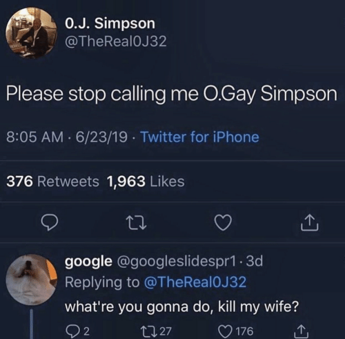 Whatre: 0.J. Simpson  @TheReal0J32  Please stop calling me O.Gay Simpson  8:05 AM 6/23/19 Twitter for iPhone  376 Retweets 1,963 Likes  google @googleslidespr1.3d  Replying to @TheReal 0J 32  what're you gonna do, kill my wife?  t127  2  176