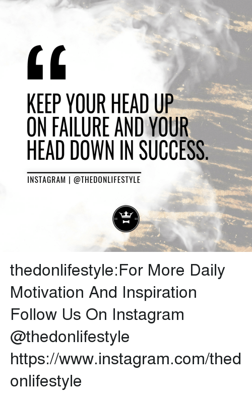 keep your head up: 0  KEEP YOUR HEAD UP  ON FAILURE AND YOUR  HEAD DOWN IN SUCCESS  INSTAGRAM | @THEDONLIFESTYLE thedonlifestyle:For More Daily Motivation And Inspiration Follow Us On Instagram @thedonlifestyle https://www.instagram.com/thedonlifestyle