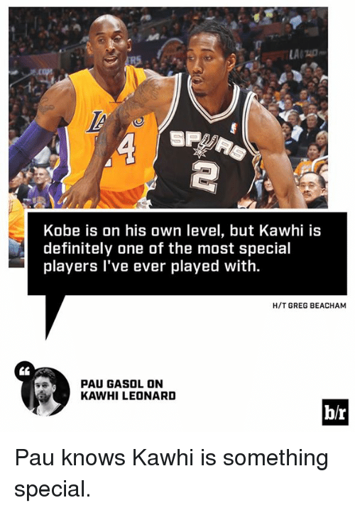 Definitely, Kawhi Leonard, and Kobe: 0  Kobe is on his own level, but Kawhi is  definitely one of the most special  players l've ever played with.  H/T GREG BEACHAM  PAU GASOL ON  KAWHI LEONARD  b/r Pau knows Kawhi is something special.