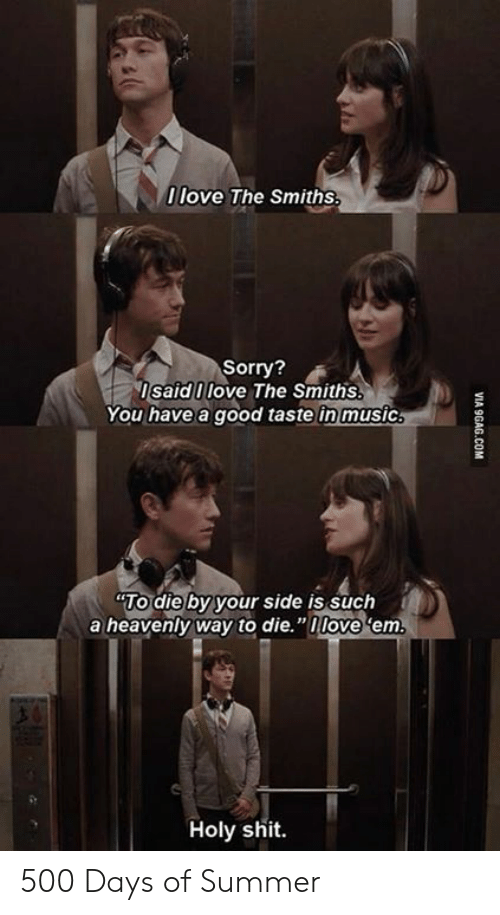 "9gag, Love, and Memes: 0 love The Smiths  Sorry?  IsaidI love The Smiths.  You have a good taste in music  TO die by your side is such  a heavenly way to die.""nlove 'em  Holy shit.  VI  9GAG.COM 500 Days of Summer"