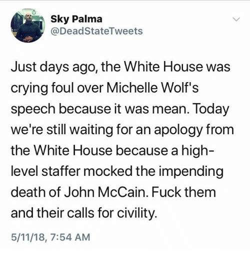 Civility: 0  Sk Palma  @DeadStateTweets  Just days ago, the White House was  crying foul over Michelle Wolf's  speech because it was mean. Today  we're still waiting for an apology from  the White House because a high-  level staffer mocked the impending  death of John McCain. Fuck thenm  and their calls for civility  5/11/18, 7:54 AM