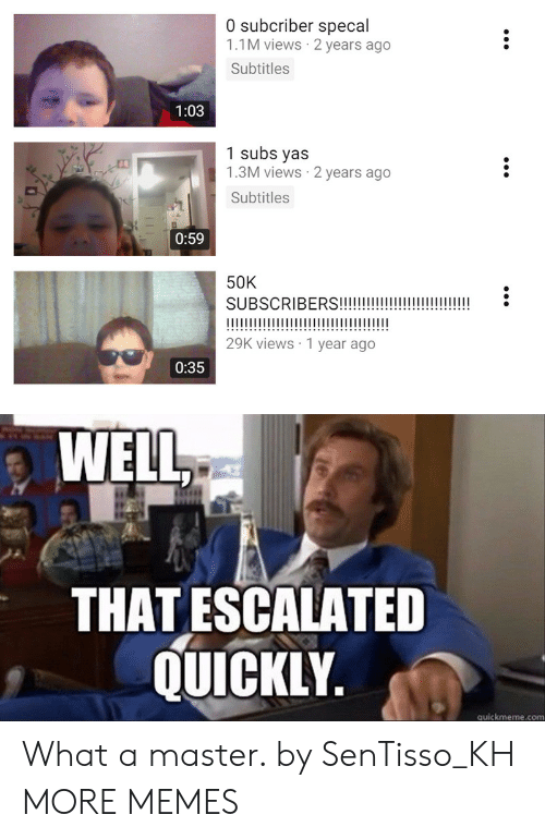 Dank, Memes, and Target: 0 subcriber specal  1.1M views 2 years ago  Subtitles  1:03  1 subs yas  1.3M views 2 years ago  Subtitles  0:59  50K  SUBSCRIBERS!!i  I1  29K views 1 year ago  0:35  WELL  THAT ESCALATED  QUICKLY.  quickmeme.com What a master. by SenTisso_KH MORE MEMES