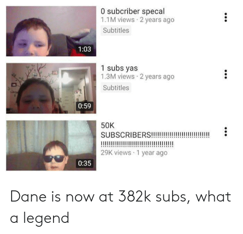 Legend, Now, and What: 0 subcriber specal  1.1M views 2 years ago  Subtitles  1:03  1 subs yas  1.3M views 2 years ago  Subtitles  0:59  50K  SUBSCRIBERS!!!!  29K views 1 year ago  0:35 Dane is now at 382k subs, what a legend