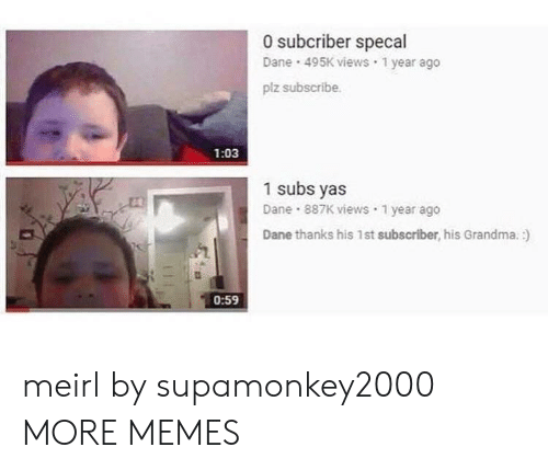Dank, Grandma, and Memes: 0 subcriber specal  Dane 495K views 1 year ago  plz subscribe.  1:03  1 subs yas  Dane 887K views 1 year ago  Dane thanks his 1st subscriber, his Grandma.  0:59 meirl by supamonkey2000 MORE MEMES