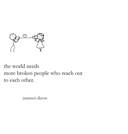 World, Who, and Reach: 0  the world needs  more broken people who reach out  to each other.  -juansen dizon