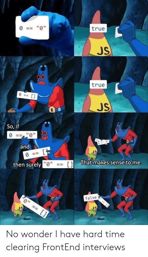 "Interviews: ""0""  true  JS  true  JS  So, if  ""0""0  and  JS  then surely ""0""  That makes sense to me.  []  false  JS  JS No wonder I have hard time clearing FrontEnd interviews"