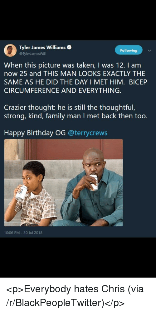 Birthday, Blackpeopletwitter, and Everybody Hates Chris: 0  Tyler James Williams .  @TylerJamesWill  Following  When this picture was taken, I was 12. I am  now 25 and THIS MAN LOOKS EXACTLY THIE  SAME AS HE DID THE DAY I MET HIM. BICEP  CIRCUMFERENCE AND EVERYTHING  Crazier thought: he is still the thoughtful,  strong, kind, family man I met back then too.  Happy Birthday OG @terrycrews  10:06 PM 30 Jul 2018 <p>Everybody hates Chris (via /r/BlackPeopleTwitter)</p>