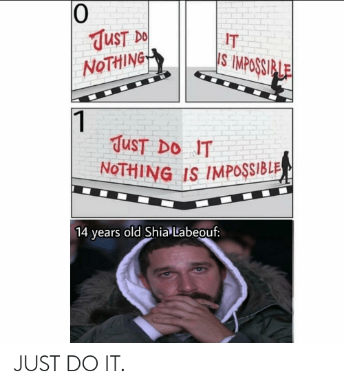 Just Do It, Shia LaBeouf, and Old: 0  UST  NoTHiNG  IT  S IMPOSSI  TuST DO IT  NoTHING IS IMPOSSIBLR  ears old Shia Labeouf: JUST DO IT.