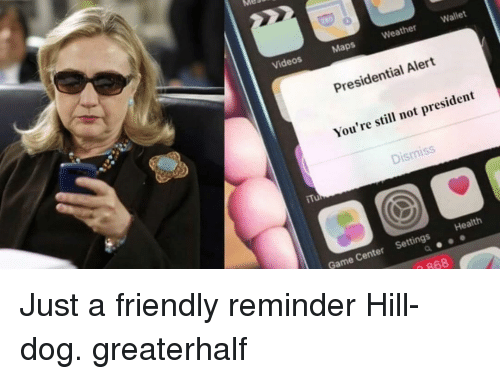 Memes, Videos, and Game: 0  Videos  Maps  Weather  Wallet  Presidential Alert  You're still not president  Dismiss  Game Center Settings Health  868 Just a friendly reminder Hill-dog. greaterhalf