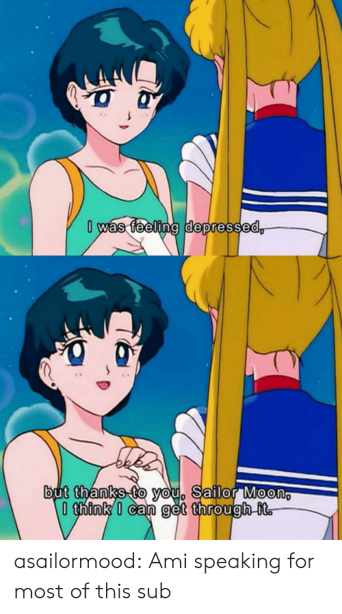 sub: 0 was feeling depressed,  but thanks to you, Sailor Moon  think I can get through it. asailormood:  Ami speaking for most of this sub