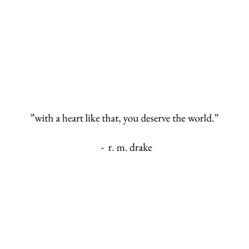 """Drake, Heart, and World: 0)  """"with a heart like that, you deserve the world.""""  r. m. drake"""