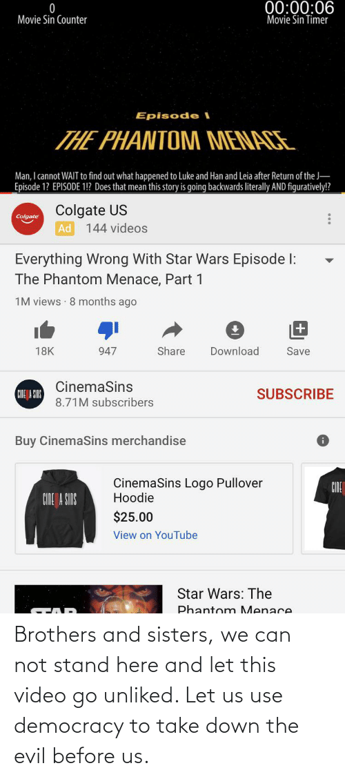 figuratively: 00:00:06  Movie Sin Timer  Movie Sin Counter  Episode l  THE PHANTOM MENACE  Man, I cannot WAIT to find out what happened to Luke and Han and Leia after Return of the J-  Episode 1? EPISODE 1!? Does that mean this story is going backwards literally AND figuratively!?  Colgate US  Colgate  144 videos  Ad  Everything Wrong With Star Wars Episode l:  The Phantom Menace, Part 1  1M views · 8 months ago  Share  Download  18K  947  Save  CinemaSins  SUBSCRIBE  CINE A SIRS  8.71M subscribers  Buy CinemaSins merchandise  CinemaSins Logo Pullover  Hoodie  CINE  CINE A SINS  $25.00  View on YouTube  Star Wars: The  Phantom Menace Brothers and sisters, we can not stand here and let this video go unliked. Let us use democracy to take down the evil before us.