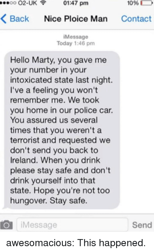 please stay: 00 02-UK01:47 pm  1096  D  Back Nice Ploice Man Contact  iMessage  Today 1:46 pm  Hello Marty, you gave me  your number in your  intoxicated state last night.  I've a feeling you won't  remember me. We took  you home in our police car.  You assured us several  times that you weren't a  terrorist and requested we  don't send you back to  Ireland. When you drink  please stay safe and don't  drink yourself into that  state. Hope you're not too  hungover. Stay safe.  O iMessage  Send awesomacious:  This happened.