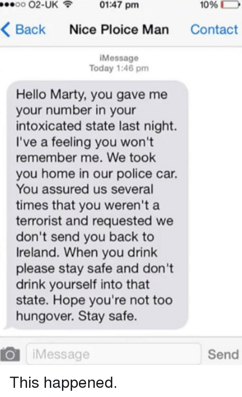 please stay: 00 02-UK01:47 pm  1096  D  Back Nice Ploice Man Contact  iMessage  Today 1:46 pm  Hello Marty, you gave me  your number in your  intoxicated state last night.  I've a feeling you won't  remember me. We took  you home in our police car.  You assured us several  times that you weren't a  terrorist and requested we  don't send you back to  Ireland. When you drink  please stay safe and don't  drink yourself into that  state. Hope you're not too  hungover. Stay safe.  O iMessage  Send This happened.
