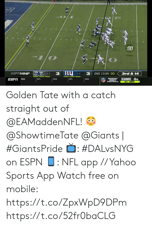 Giants: :00  my 2-6  3  3  ESPTMNF  3rd & 14  2ND 13:49 00  4-3  SEAHAWKS 49ERS  MONDAY  NIGHT  FOOTBALL  NBA  ESFI  NFL  NBA  NFL  NBA  NFL  8ET ESFI Golden Tate with a catch straight out of @EAMaddenNFL! 😳  @ShowtimeTate  @Giants | #GiantsPride   📺: #DALvsNYG on ESPN 📱: NFL app // Yahoo Sports App Watch free on mobile: https://t.co/ZpxWpD9DPm https://t.co/52fr0baCLG