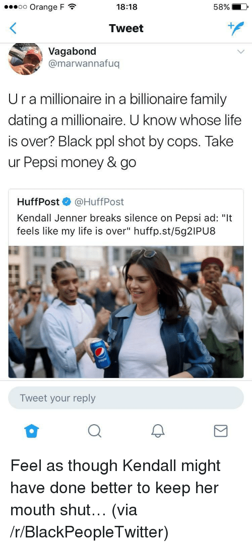 """Kendall Jenner: 00 Orange F  18:18  Tweet  Vagabond  @marwannafuq  Ur a millionaire in a billionaire family  dating a millionaire. U know whose life  is over? Black ppl shot by cops. Take  ur Pepsi money & go  HuffPost @HuffPost  Kendall Jenner breaks silence on Pepsi ad: """"It  feels like my life is over"""" huffp.st/5g2IPU8  Tweet your reply <p>Feel as though Kendall might have done better to keep her mouth shut&hellip; (via /r/BlackPeopleTwitter)</p>"""