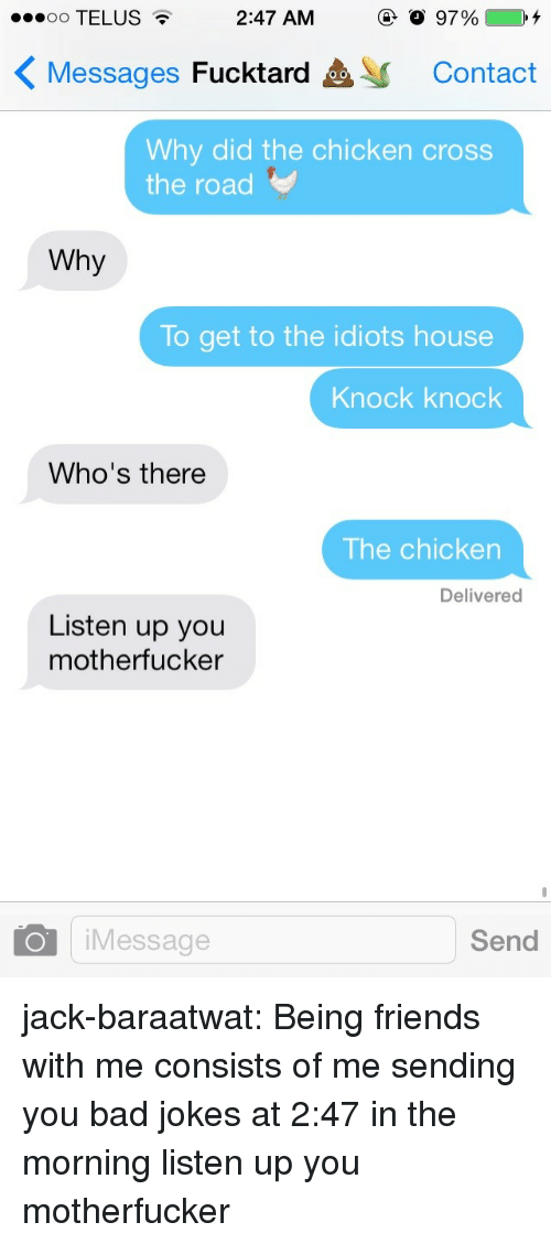 Why Did The Chicken Cross The Road: 00 TELUS  2:47 AM  97%4  Messages Fucktard  Contact  Why did the chicken cross  the road  Why  To get to the idiots house  Knock knock  Who's there  The chicken  Delivered  Listen up you  motherfucker  O iMessage  Send jack-baraatwat:  Being friends with me consists of me sending you bad jokes at 2:47 in the morning  listen up you motherfucker