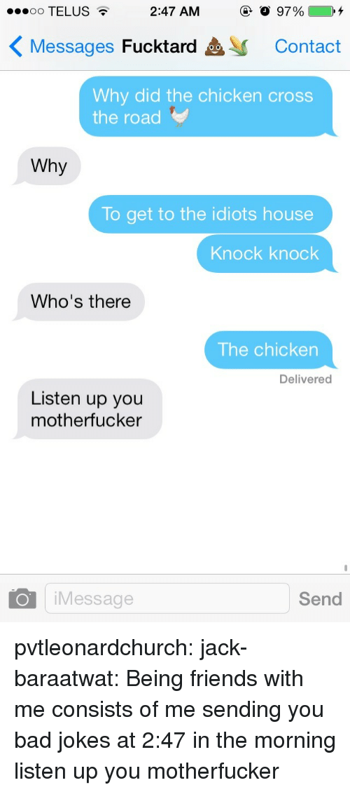 Why Did The Chicken Cross The Road: 00 TELUS  2:47 AM  97%4  Messages Fucktard  Contact  Why did the chicken cross  the road  Why  To get to the idiots house  Knock knock  Who's there  The chicken  Delivered  Listen up you  motherfucker  O iMessage  Send pvtleonardchurch: jack-baraatwat:  Being friends with me consists of me sending you bad jokes at 2:47 in the morning  listen up you motherfucker