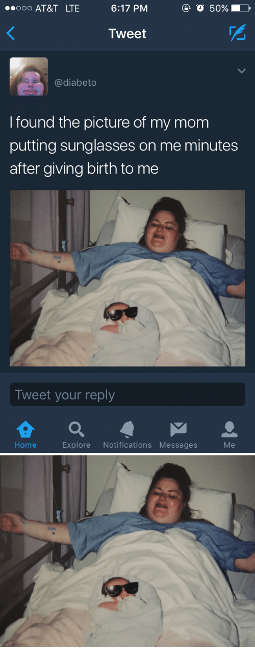 At&t, Home, and Sunglasses: 000 AT&T LTE  6:17 PM  o 50%  Tweet  @diabeto  I found the picture of my mom  putting sunglasses on me minutes  after giving birth to me  Tweet your reply  Home  Explore Notifications Messages  Me