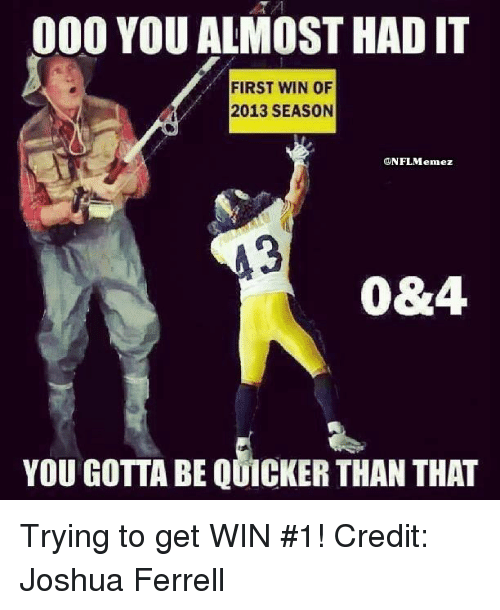 Gotta Be Quicker: 000 YOU ALMOST HAD IT  FIRST WIN OF  2013 SEASON  ONFL Menez  0&4.  YOU GOTTA BE QUICKER THAN THAT Trying to get WIN #1! Credit: Joshua Ferrell
