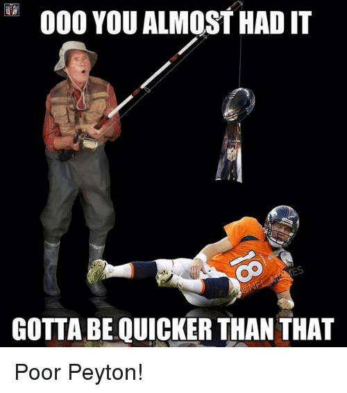 Gotta Be Quicker: 000 YOU ALMOST HAD IT  GOTTA BE QUICKER THAN THAT Poor Peyton!