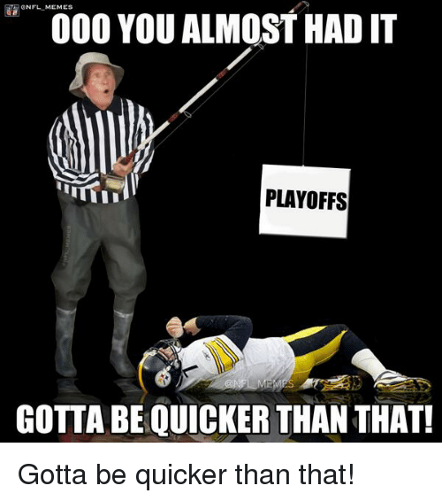 Gotta Be Quicker: 000 YOU ALMOST HAD IT  PLAYOFFS  GOTTA BEQUICKER THAN THAT! Gotta be quicker than that!
