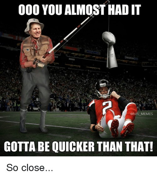 Gotta Be Quicker: 000 YOU ALMOST HADIT  @NFL MEMES  GOTTA BE QUICKER THAN THAT! So close...
