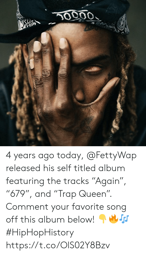 "Queen, Today, and Song: 0000 4 years ago today, @FettyWap released his self titled album featuring the tracks ""Again"", ""679"", and ""Trap Queen"". Comment your favorite song off this album below! ??? #HipHopHistory https://t.co/OlS02Y8Bzv"
