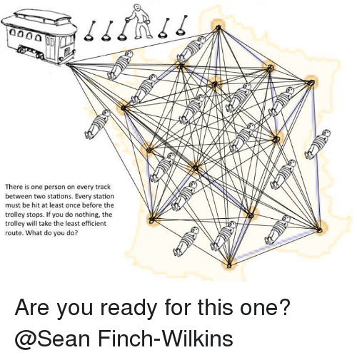 Wilkins: 0000  There is one person on every track  between two stations. Every station  must be hit at least once before the  trolley stops. If you do nothing, the  trolley will take the least efficient  route. What do you do? Are you ready for this one? @Sean Finch-Wilkins