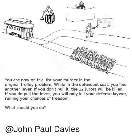 trolleys: 0000  You are now on trial for your murder in the  original trolley problem. While in the defendant seat, you find  another lever. If you don't pull it, the 12 jurors will be killed  f you do pull the lever, you will only kill your defense laywer,  ruining your chances of freedom  What should you do? @John Paul Davies