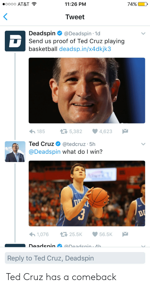Basketball, Ted, and Ted Cruz: 00000 AT&T  11:26 PM  74%)  Tweet  Deadspin @Deadspin 1d  Send us proof of Ted Cruz playing  basketball deadsp.in/x4dkjk3  1855,382 4,623  Ted Cruz Φ @tedcruz-5h  @Deadspin what do I win?  わ1,076 ロ25.5K 56.5K  DeadeninDeadenin Ah.  Reply to Ted Cruz, Deadspin Ted Cruz has a comeback