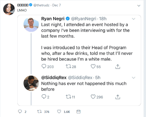 LMAO: 00000  @thetrudz · Dec 7  LMAO  Ryan Negri O @RyanNegri - 18h  Last night, I attended an event hosted by a  company l've been interviewing with for the  last few months.  I was introduced to their Head of Program  who, after a few drinks, told me that l'll never  be hired because I'm a white male.  2728  203  55  @SiddiqRex @SiddiqRex - 5h  Nothing has ever not happened this much  before  Q2  2711  296  t7 376  1.6K  Σ