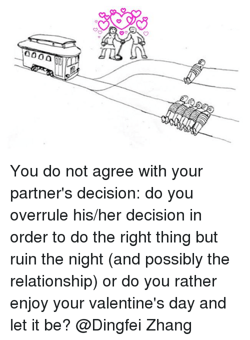 Trolley, Let It Be, and Ruinning: 000000 You do not agree with your partner's decision: do you overrule his/her decision in order to do the right thing but ruin the night (and possibly the relationship) or do you rather enjoy your valentine's day and let it be?  @Dingfei Zhang