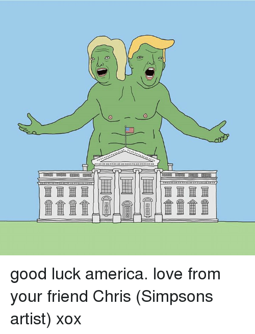 America, Dank, and Friends: 0000000 0000000  00 good luck america. love from your friend Chris (Simpsons artist) xox
