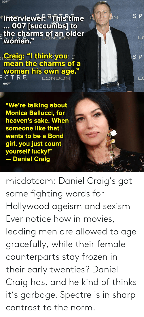 "Just Called: 007  SP  Interviewer: ""This time  007 [succumbs] to  the charms of an older  LONDON  LC  66  ""  woman.  Craig: ""I think you E  mean the charms of a  woman his own age.""  ECTRE  S P  99  LC  LONDON  007T   ""We're talking about  Monica Bellucci, for  heaven's sake. When  someone like that  wants to be a Bond  girl, you just count  yourself lucky!""  Daniel Craig micdotcom:  Daniel Craig's got some fighting words for Hollywood ageism and sexism Ever notice how in movies, leading men are allowed to age gracefully, while their female counterparts stay frozen in their early twenties? Daniel Craig has, and he kind of thinks it's garbage. Spectre is in sharp contrast to the norm."