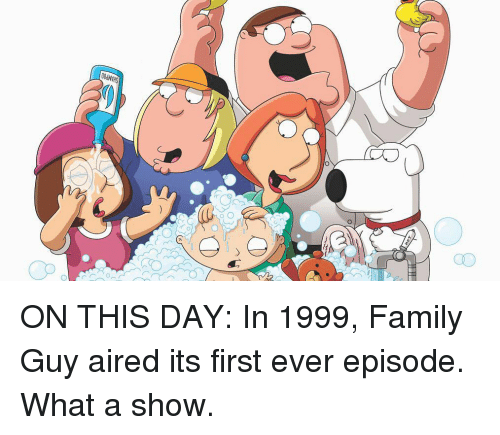 Aired: 00dVHS  aD ON THIS DAY: In 1999, Family Guy aired its first ever episode. What a show.