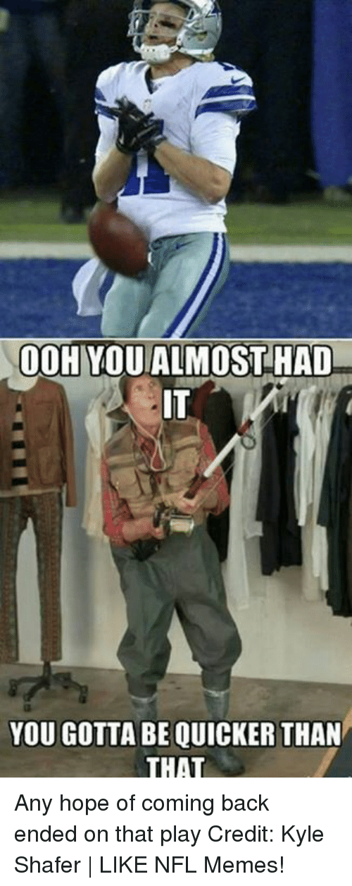 Gotta Be Quicker: 00HYOU ALMOST HAD  YOU GOTTA BE QUICKER THAN  THAT Any hope of coming back ended on that play Credit: Kyle Shafer | LIKE NFL Memes!