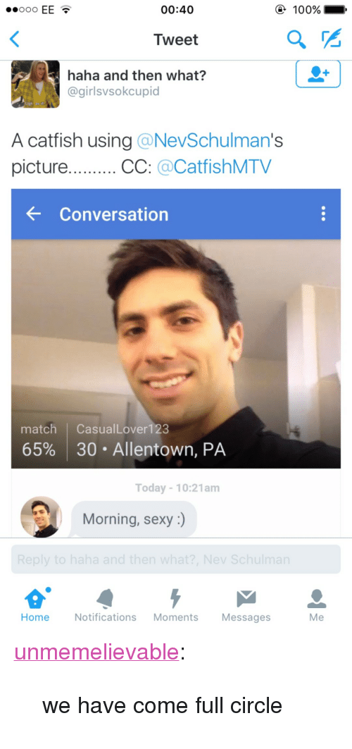 "A Catfish: .00oo EE  00:40  100%  Tweet  haha and then what?  @girlsvsokcupid  A catfish using @NevSchulman's  picture.CC: CatfishMTV  conversation  match CasualLover123  65% | 30 . Allentown, PA  Today 10:21am  Morning, sexy :)  Home Notifications Moments Messages  Me <p><a class=""tumblr_blog"" href=""http://unmemelievable.tumblr.com/post/140243331496"" target=""_blank"">unmemelievable</a>:</p><blockquote> <p>we have come full circle</p> </blockquote>"
