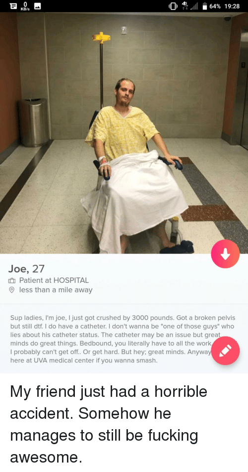 "fucking awesome: 01 4Gall i 64% 19:28  11011 TEAT 64% 19:28  KB/s  Joe, 27  Patient at HOSPITAL  less than a mile away  Sup ladies, I'm joe, I just got crushed by 3000 pounds. Got a broken pelvis  but still dtf. I do have a catheter. I don't wanna be ""one of those guys"" who  lies about his catheter status. The catheter may be an issue but great  minds do great things. Bedbound, you literally have to all the work  I probably can't get off. Or get hard. But hey; great minds. Anyway  here at UVA medical center if you wanna smash. My friend just had a horrible accident. Somehow he manages to still be fucking awesome."