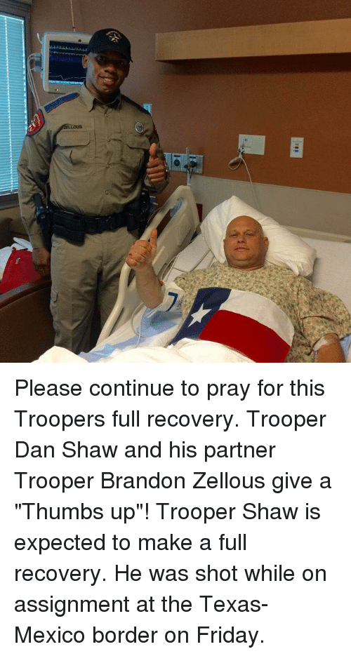 "thumb ups: 01  ELLOUS Please continue to pray for this Troopers full recovery. Trooper Dan Shaw and his partner Trooper Brandon Zellous give a ""Thumbs up""!   Trooper Shaw is expected to make a full recovery. He was shot while on assignment at the Texas-Mexico border on Friday."