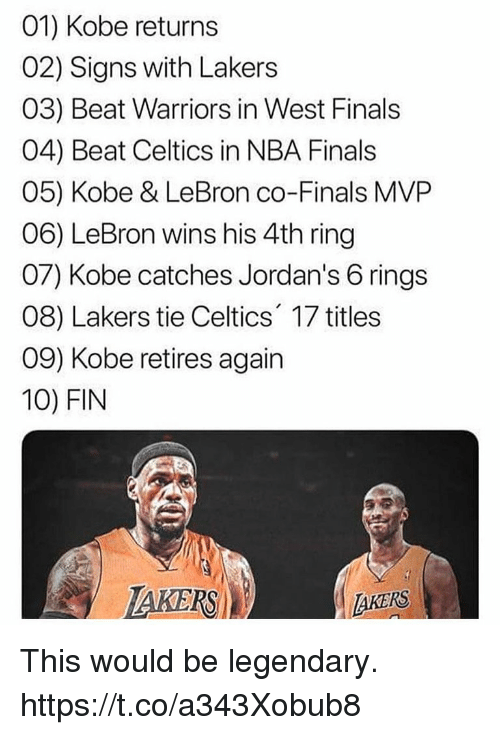 Kobe Lebron: 01) Kobe returns  02) Signs with Lakers  03) Beat Warriors in West Finals  04) Beat Celtics in NBA Finals  05) Kobe & LeBron co-Finals MVP  06) LeBron wins his 4th ring  07) Kobe catches Jordan's 6 rings  08) Lakers tie Celtics 17 titles  09) Kobe retires again  10) FIN  AKERS This would be legendary. https://t.co/a343Xobub8